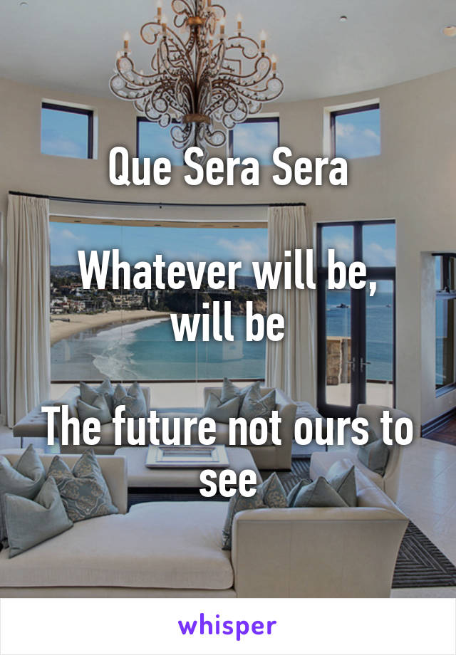 Que Sera Sera  Whatever will be, will be  The future not ours to see