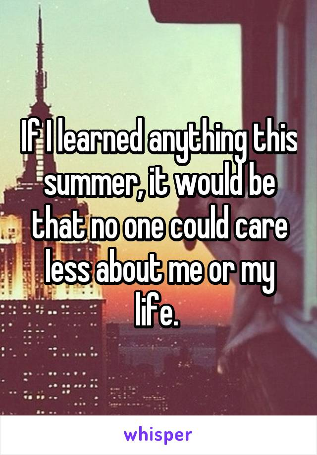 If I learned anything this summer, it would be that no one could care less about me or my life.