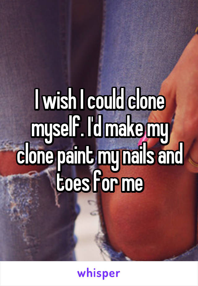 I wish I could clone myself. I'd make my clone paint my nails and toes for me