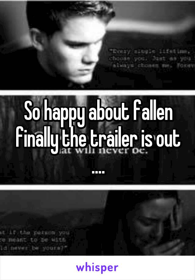 So happy about fallen finally the trailer is out ....