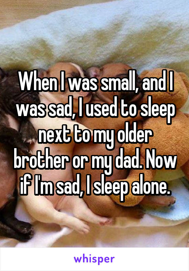 When I was small, and I was sad, I used to sleep next to my older brother or my dad. Now if I'm sad, I sleep alone.