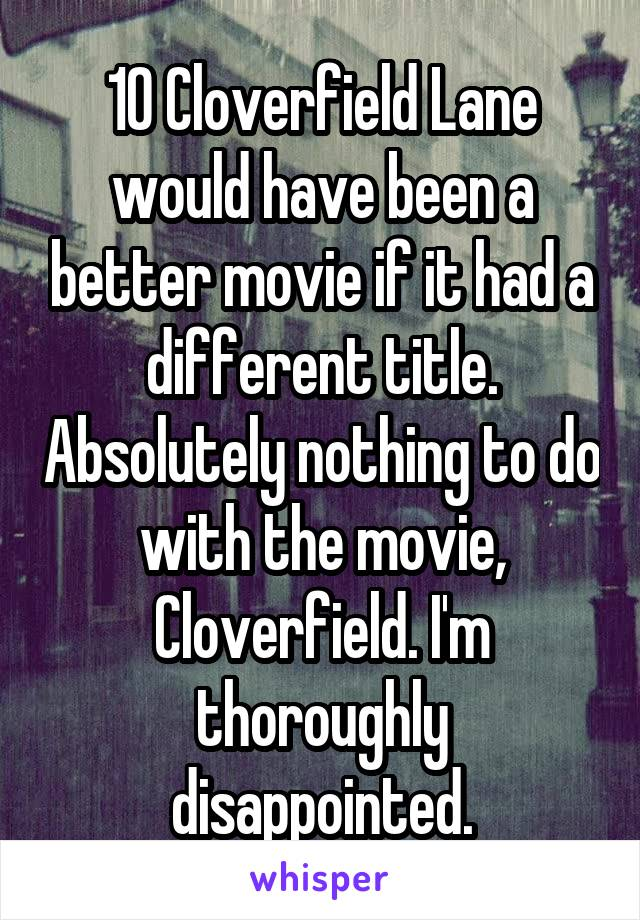 10 Cloverfield Lane would have been a better movie if it had a different title. Absolutely nothing to do with the movie, Cloverfield. I'm thoroughly disappointed.