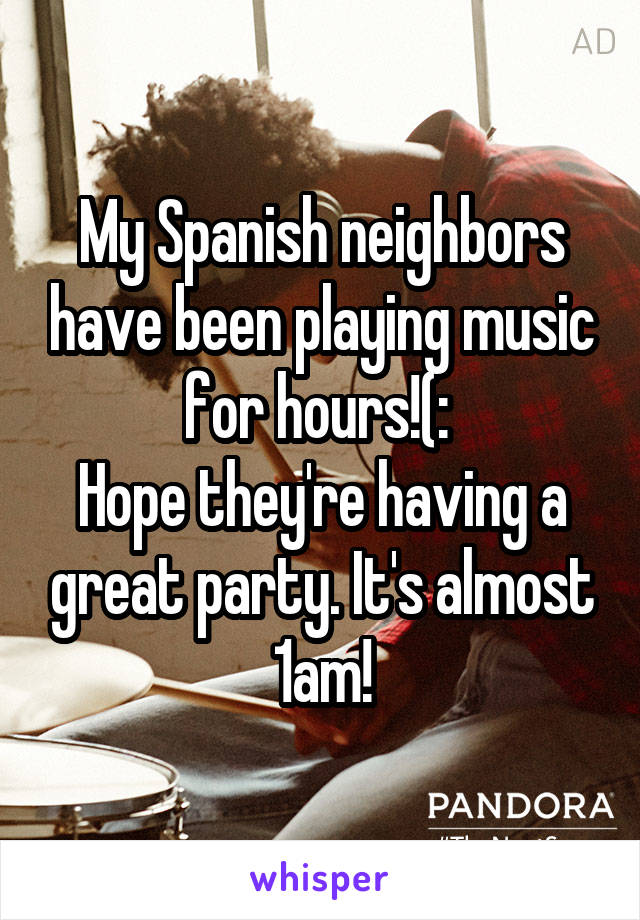 My Spanish neighbors have been playing music for hours!(:  Hope they're having a great party. It's almost 1am!