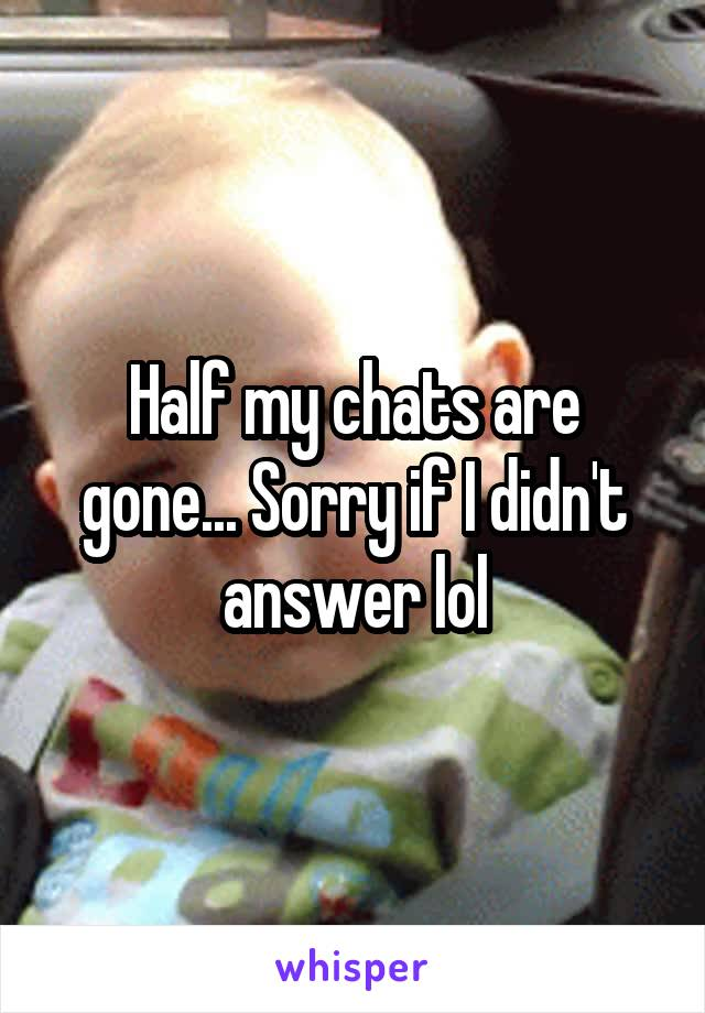 Half my chats are gone... Sorry if I didn't answer lol