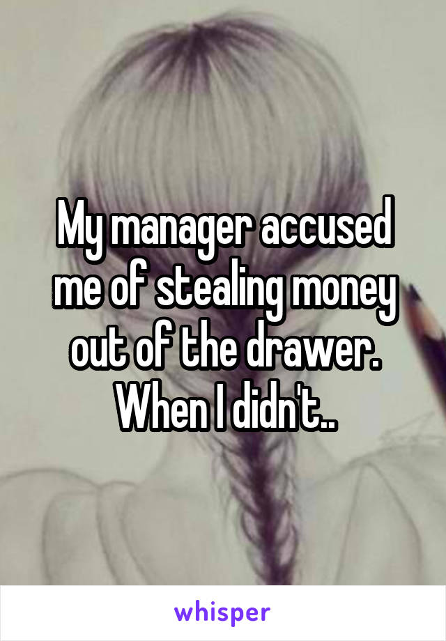 My manager accused me of stealing money out of the drawer. When I didn't..