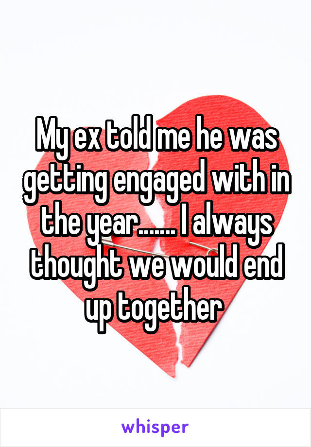 My ex told me he was getting engaged with in the year....... I always thought we would end up together