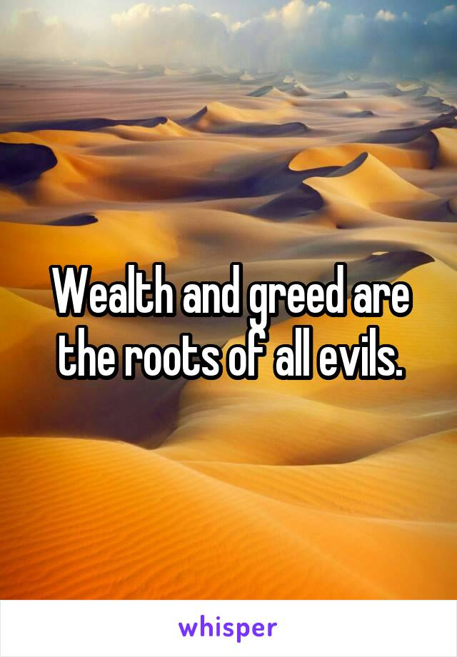 Wealth and greed are the roots of all evils.