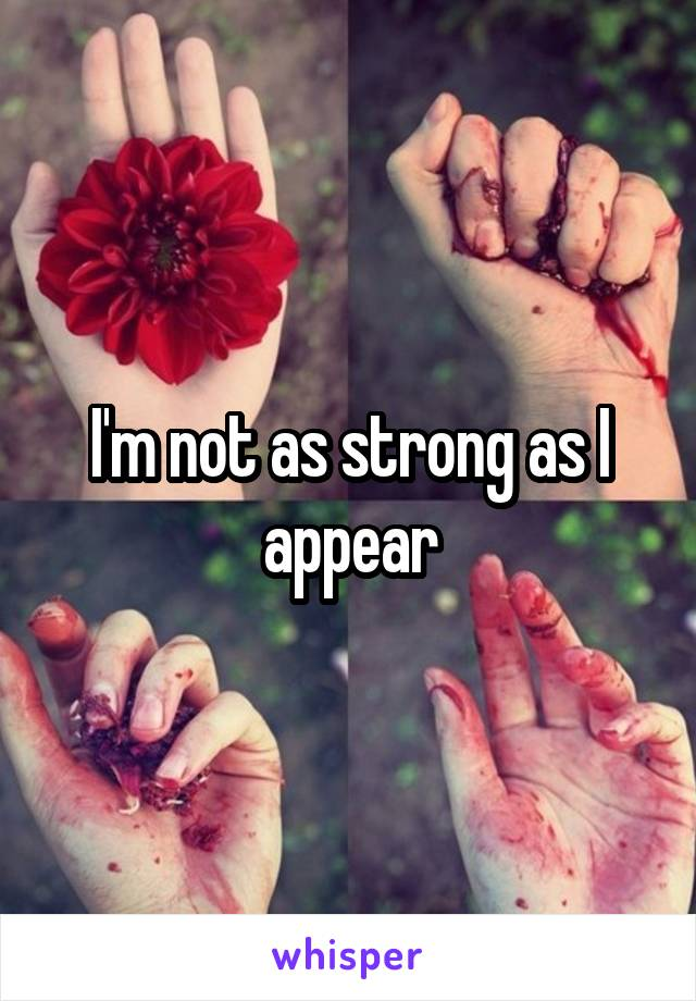 I'm not as strong as I appear