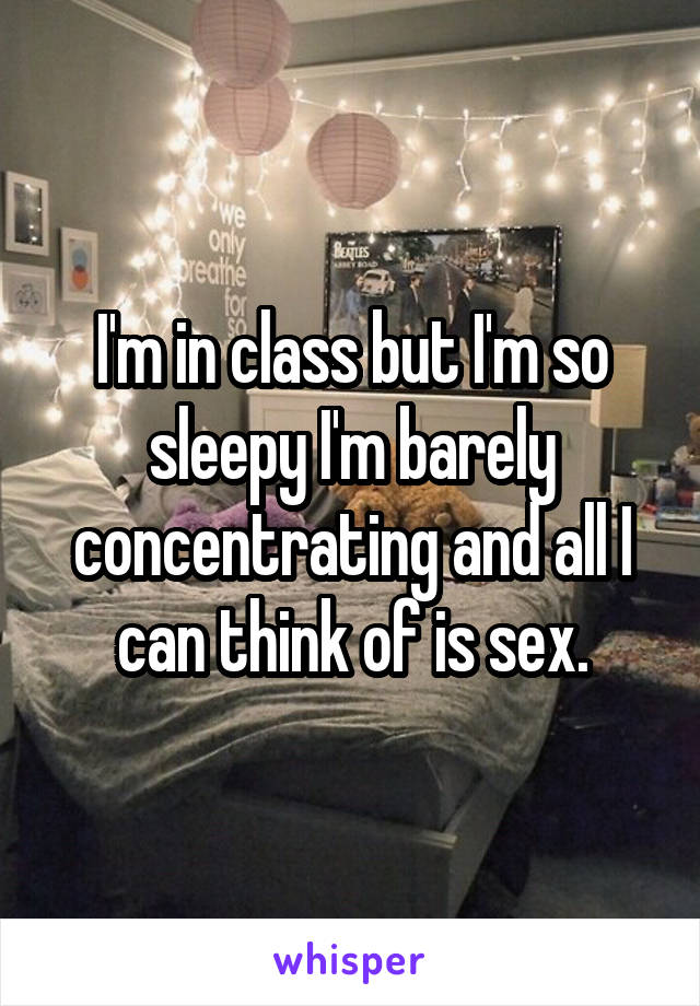 I'm in class but I'm so sleepy I'm barely concentrating and all I can think of is sex.