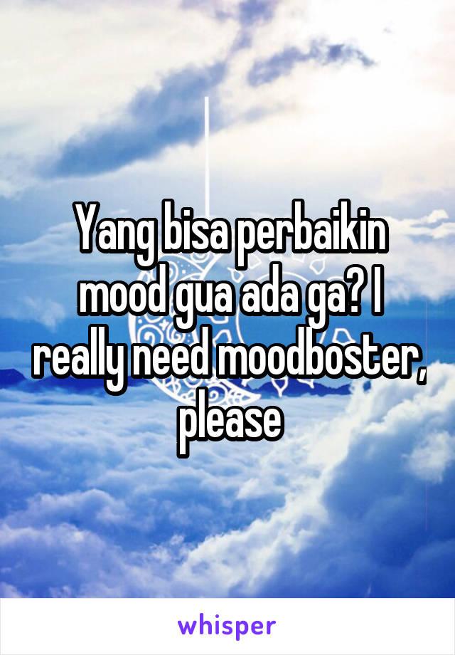 Yang bisa perbaikin mood gua ada ga? I really need moodboster, please