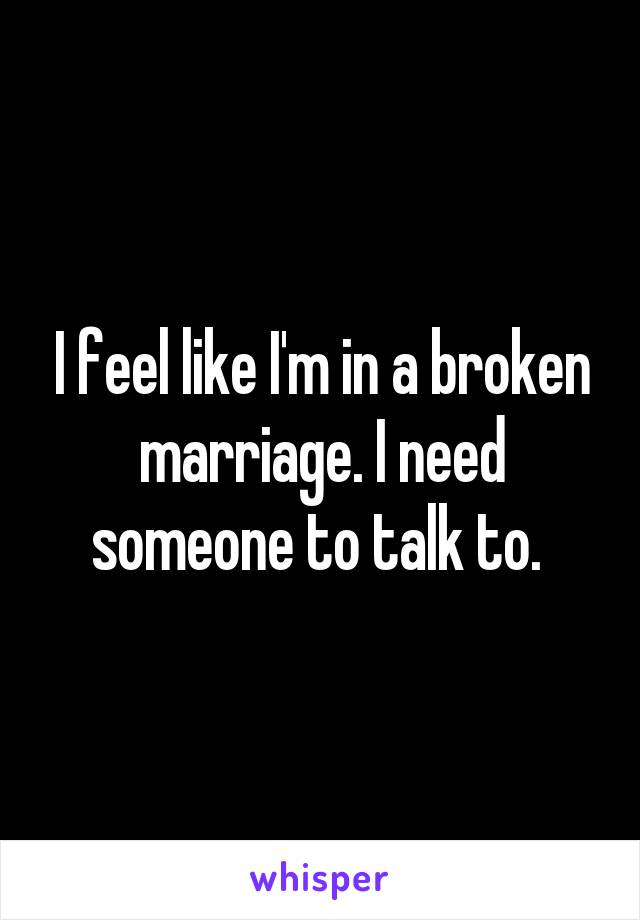 I feel like I'm in a broken marriage. I need someone to talk to.