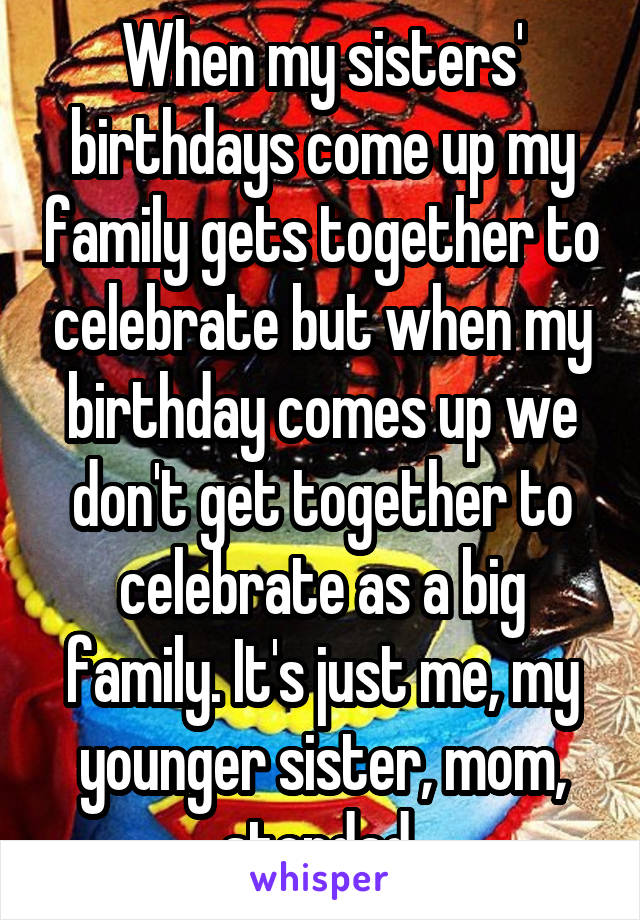 When my sisters' birthdays come up my family gets together to celebrate but when my birthday comes up we don't get together to celebrate as a big family. It's just me, my younger sister, mom, stepdad