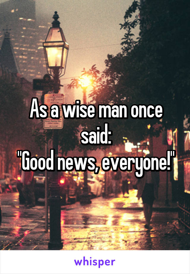 """As a wise man once said: """"Good news, everyone!"""""""