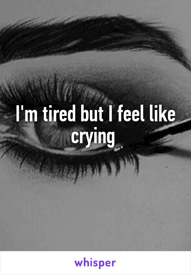 I'm tired but I feel like crying