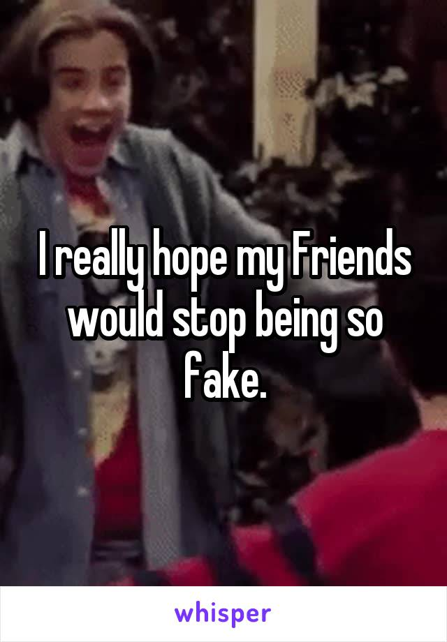 I really hope my Friends would stop being so fake.