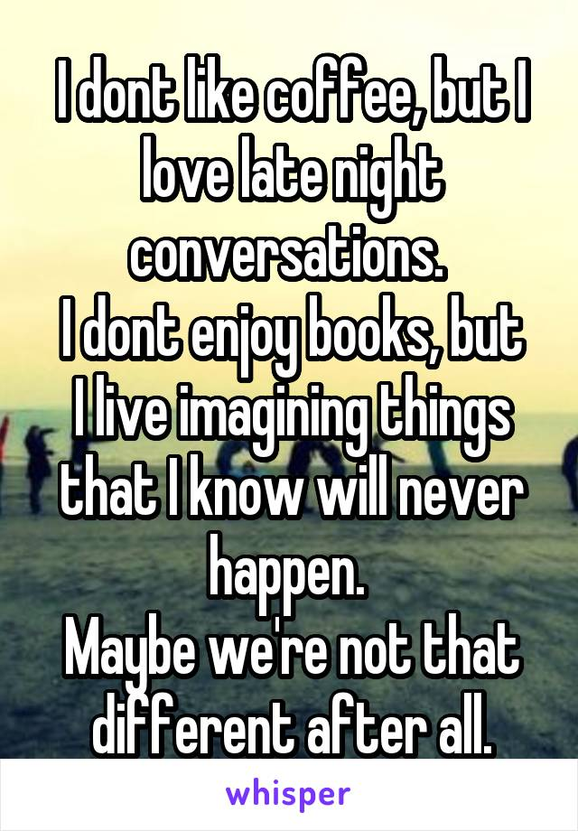 I dont like coffee, but I love late night conversations.  I dont enjoy books, but I live imagining things that I know will never happen.  Maybe we're not that different after all.