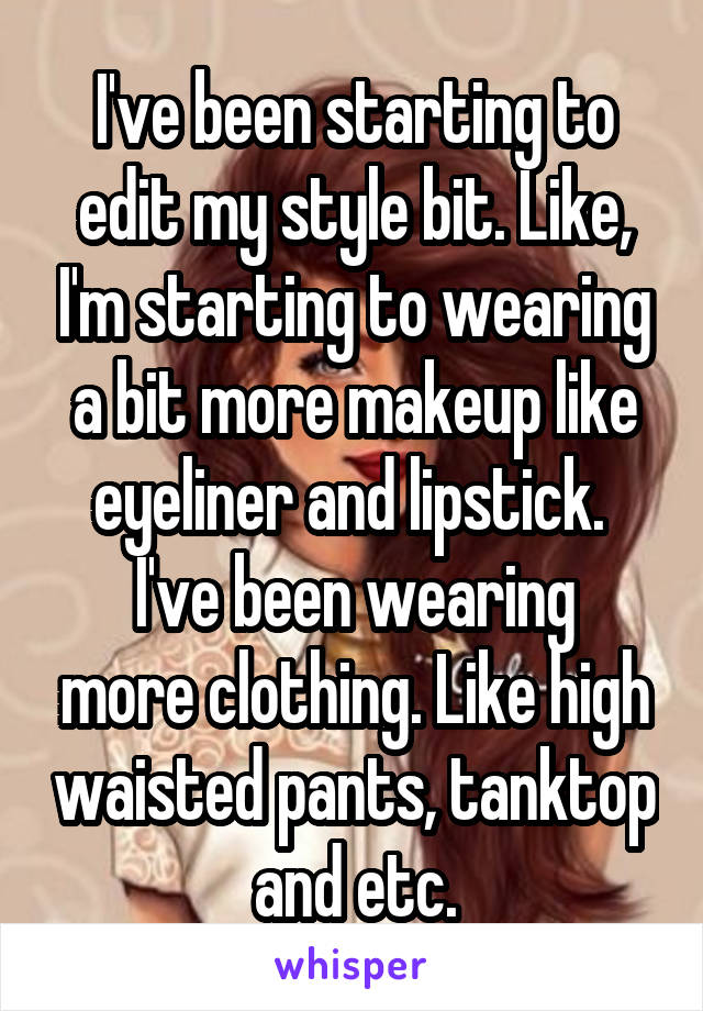I've been starting to edit my style bit. Like, I'm starting to wearing a bit more makeup like eyeliner and lipstick.  I've been wearing more clothing. Like high waisted pants, tanktop and etc.