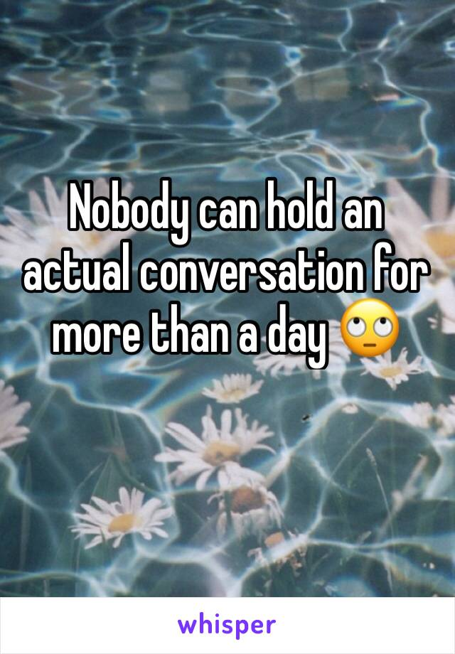 Nobody can hold an actual conversation for more than a day 🙄