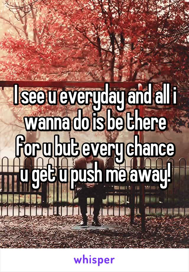 I see u everyday and all i wanna do is be there for u but every chance u get u push me away!