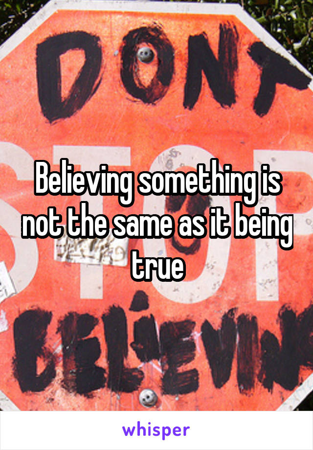 Believing something is not the same as it being true