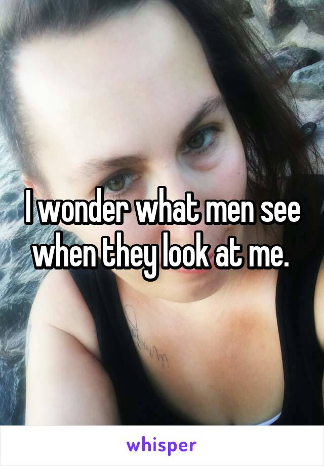 I wonder what men see when they look at me.