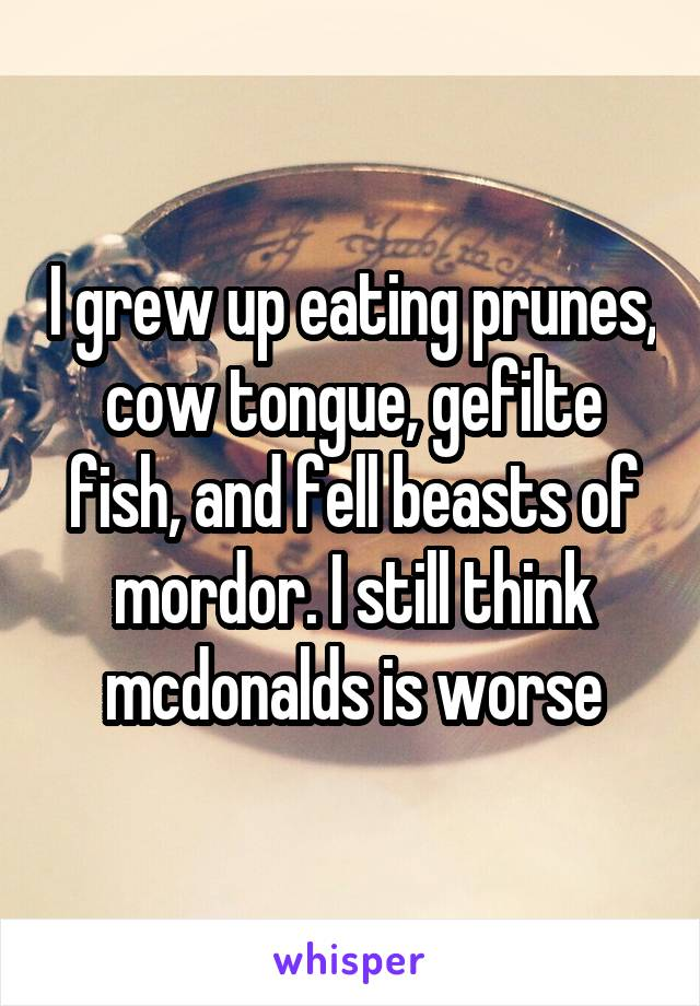 I grew up eating prunes, cow tongue, gefilte fish, and fell beasts of mordor. I still think mcdonalds is worse
