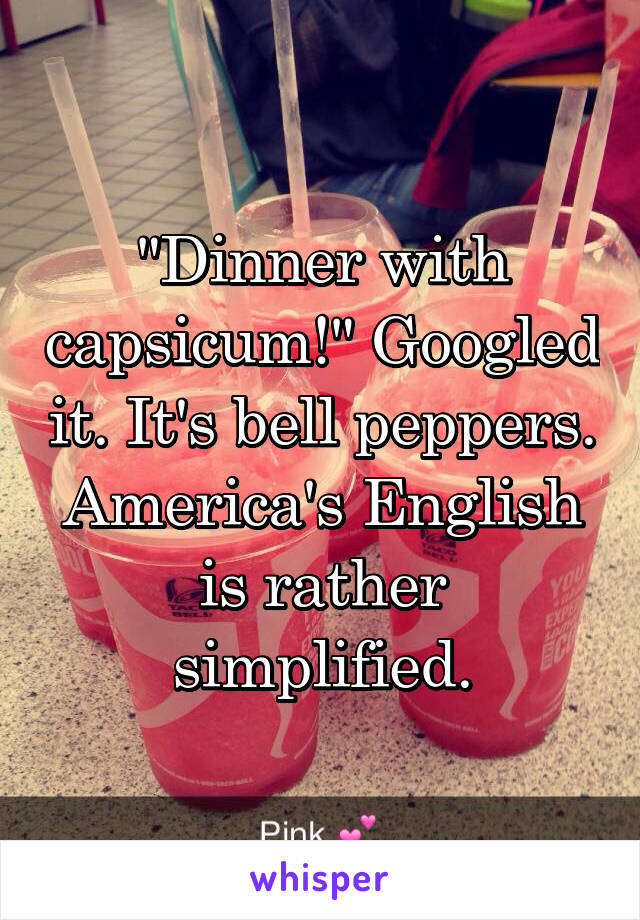 """""""Dinner with capsicum!"""" Googled it. It's bell peppers. America's English is rather simplified."""
