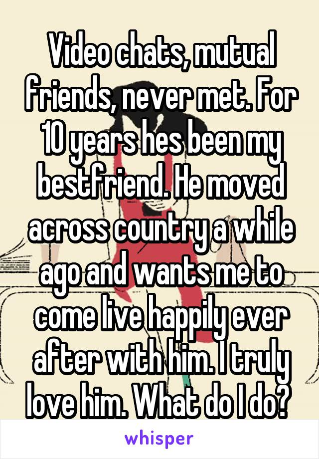 Video chats, mutual friends, never met. For 10 years hes been my bestfriend. He moved across country a while ago and wants me to come live happily ever after with him. I truly love him. What do I do?