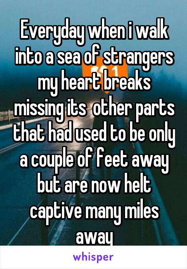 Everyday when i walk into a sea of strangers my heart breaks missing its  other parts that had used to be only a couple of feet away but are now helt captive many miles away