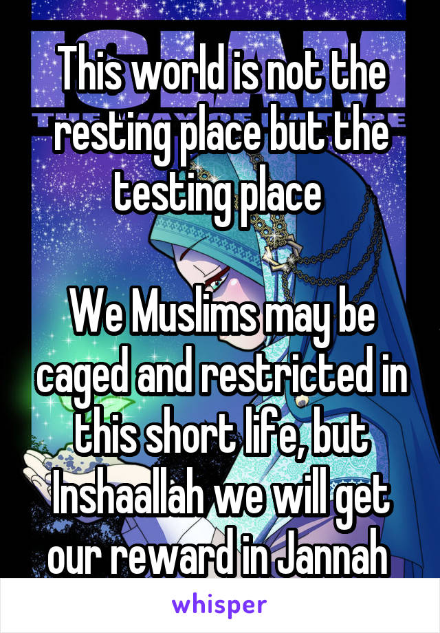This world is not the resting place but the testing place We Muslims