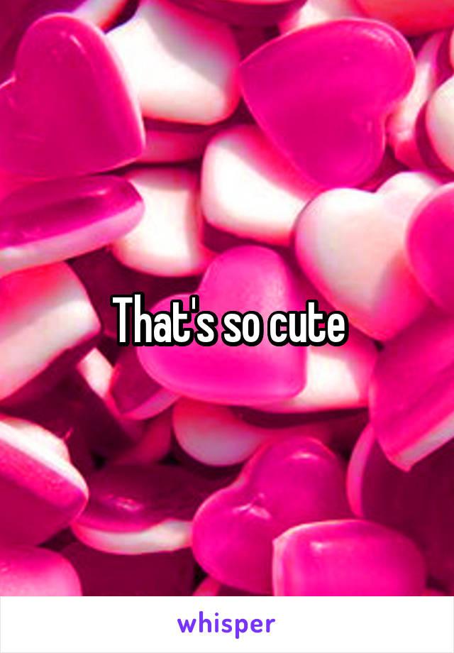 That's so cute