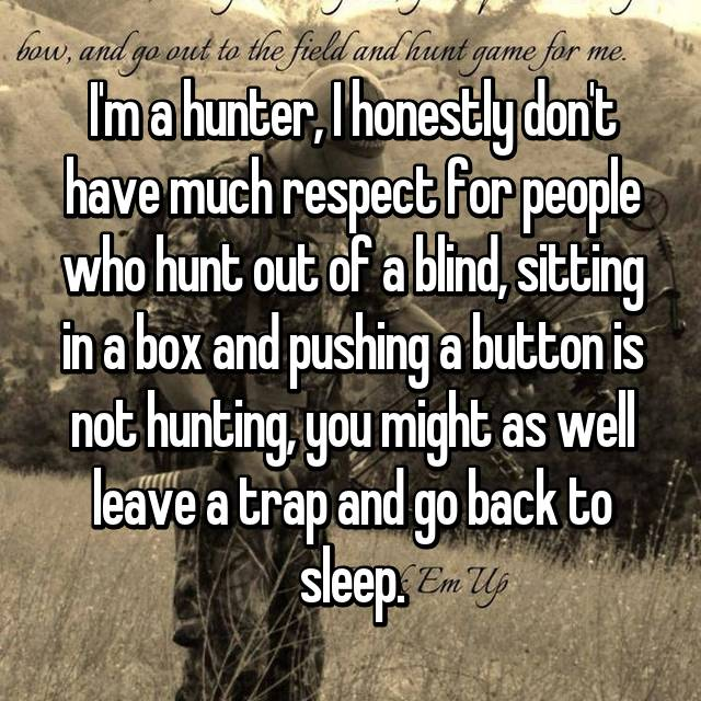 I'm a hunter, I honestly don't have much respect for people who hunt out of a blind, sitting in a box and pushing a button is not hunting, you might as well leave a trap and go back to sleep.