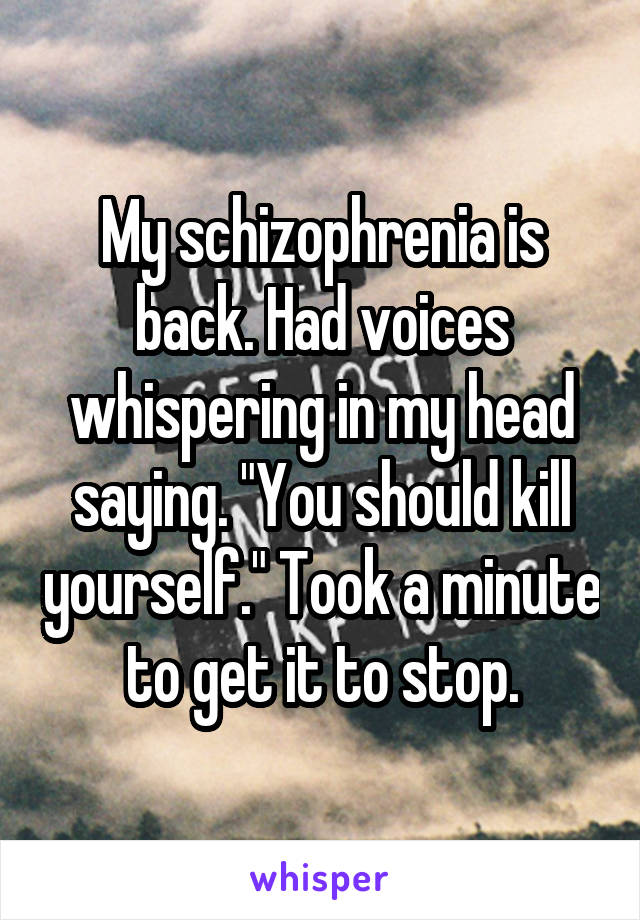 """My schizophrenia is back. Had voices whispering in my head saying. """"You should kill yourself."""" Took a minute to get it to stop."""