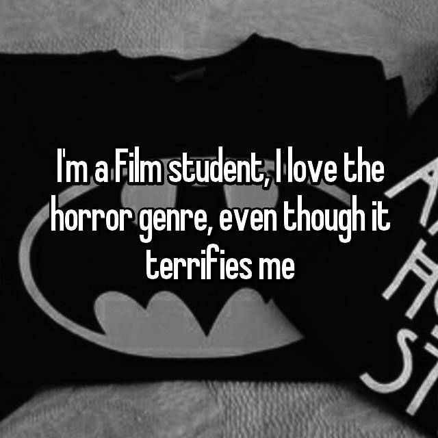 I'm a Film student, I love the horror genre, even though it terrifies me