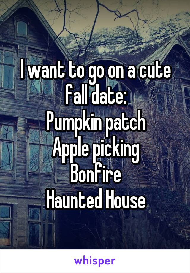 I want to go on a cute fall date: Pumpkin patch Apple picking Bonfire Haunted House