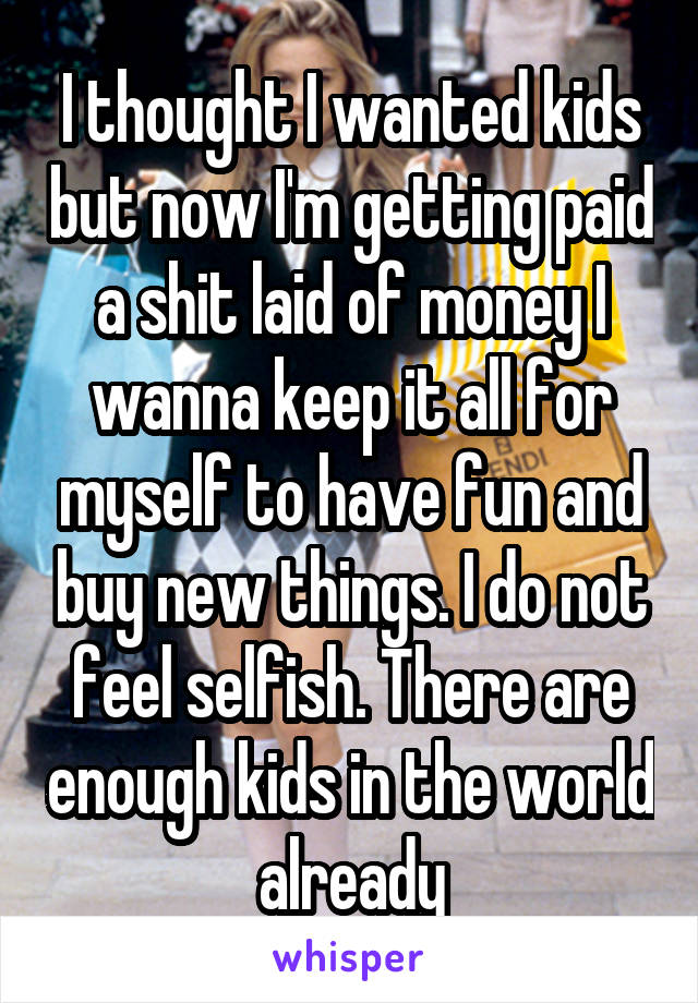 I thought I wanted kids but now I'm getting paid a shit laid of money I wanna keep it all for myself to have fun and buy new things. I do not feel selfish. There are enough kids in the world already