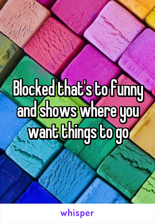 Blocked that's to funny and shows where you want things to go