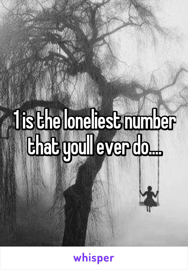 1 is the loneliest number that youll ever do....