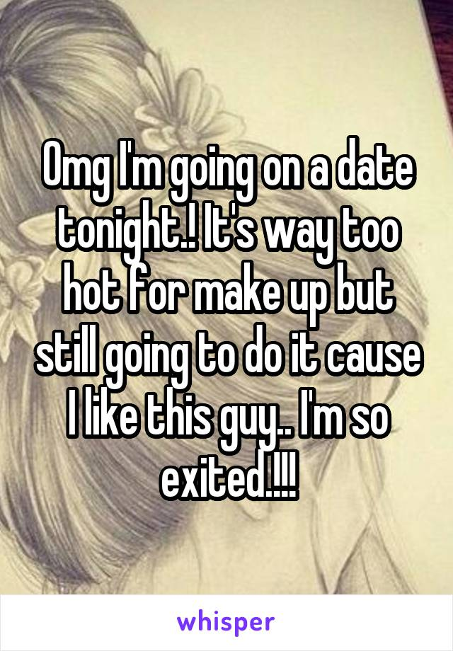 Omg I'm going on a date tonight.! It's way too hot for make up but still going to do it cause I like this guy.. I'm so exited.!!!