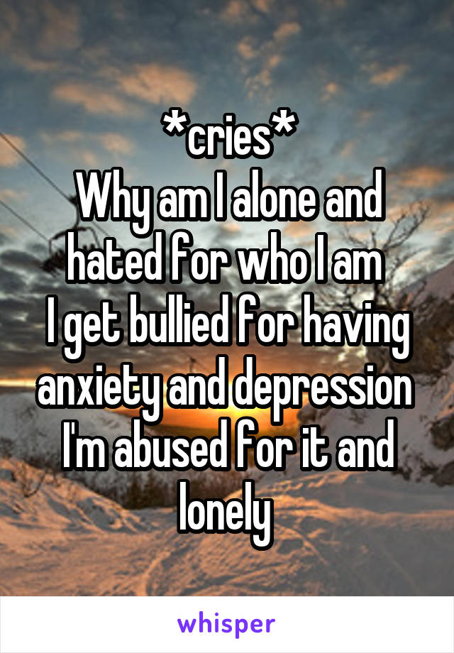 *cries* Why am I alone and hated for who I am  I get bullied for having anxiety and depression  I'm abused for it and lonely