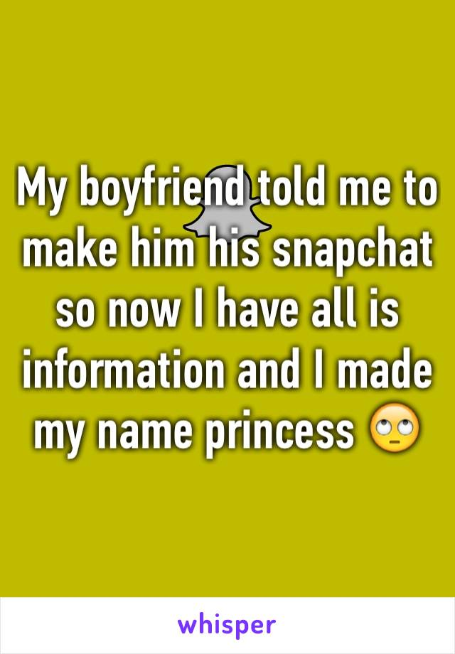 My boyfriend told me to make him his snapchat so now I have all is information and I made my name princess 🙄