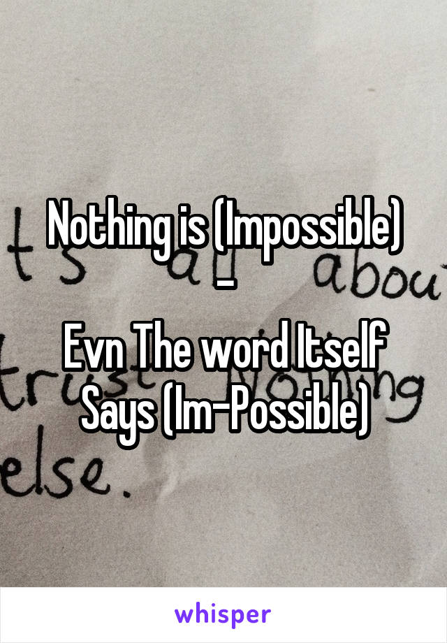Nothing is (Impossible) - Evn The word Itself Says (Im-Possible)