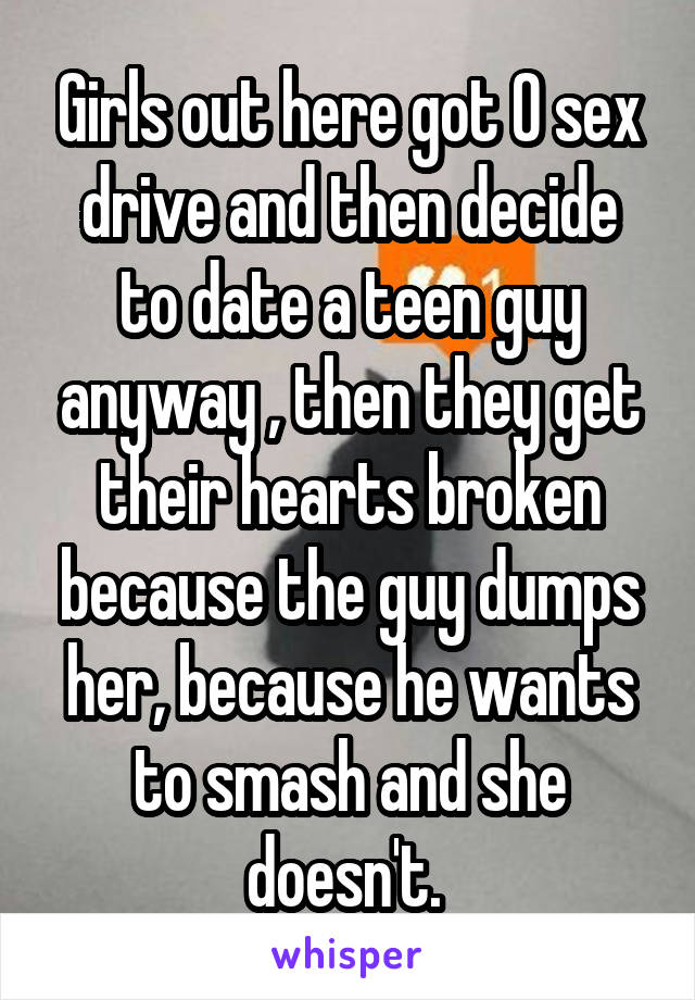 Girls out here got 0 sex drive and then decide to date a teen guy anyway , then they get their hearts broken because the guy dumps her, because he wants to smash and she doesn't.