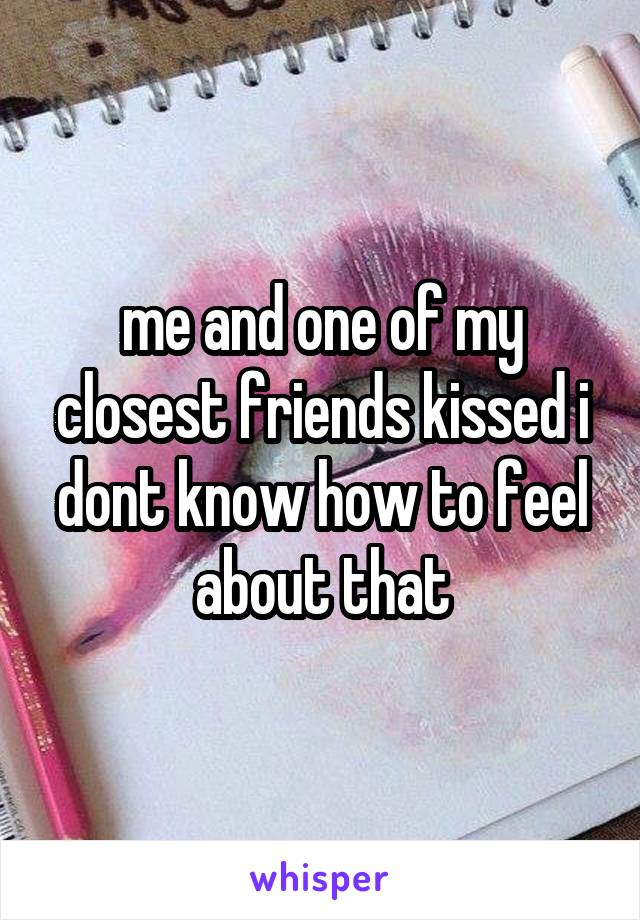 me and one of my closest friends kissed i dont know how to feel about that
