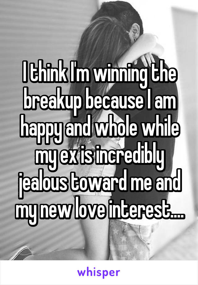 I think I'm winning the breakup because I am happy and whole while my ex is incredibly jealous toward me and my new love interest....