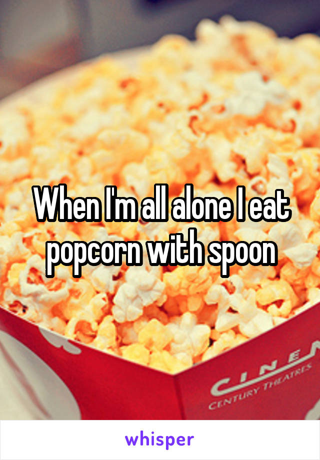 When I'm all alone I eat popcorn with spoon
