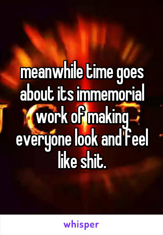 meanwhile time goes about its immemorial work of making everyone look and feel like shit.