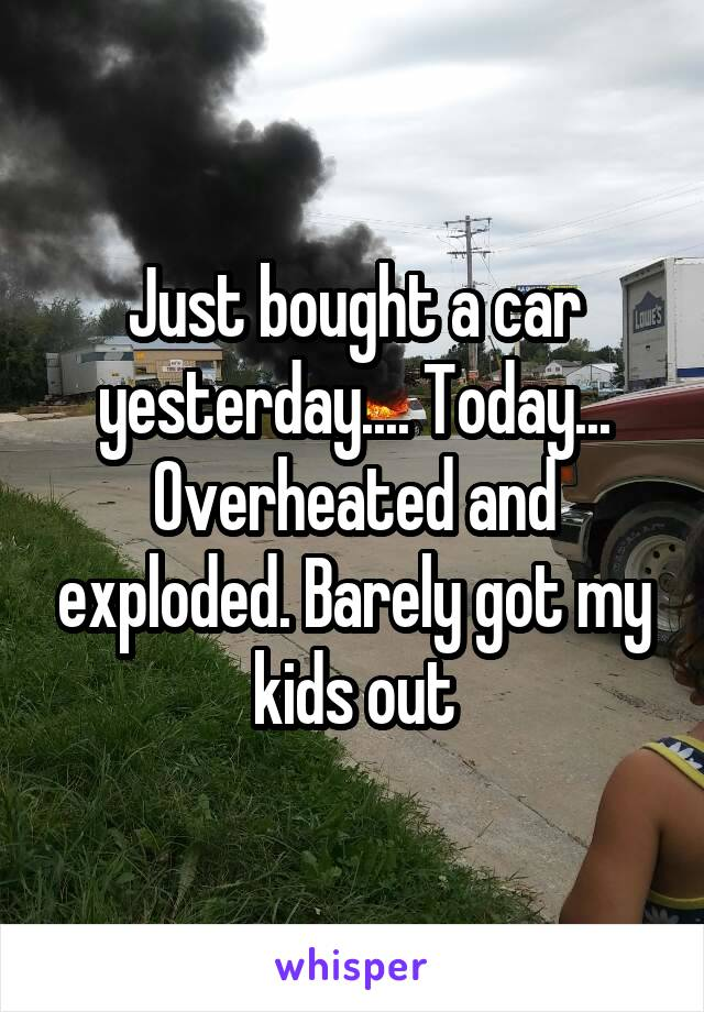 Just bought a car yesterday.... Today... Overheated and exploded. Barely got my kids out