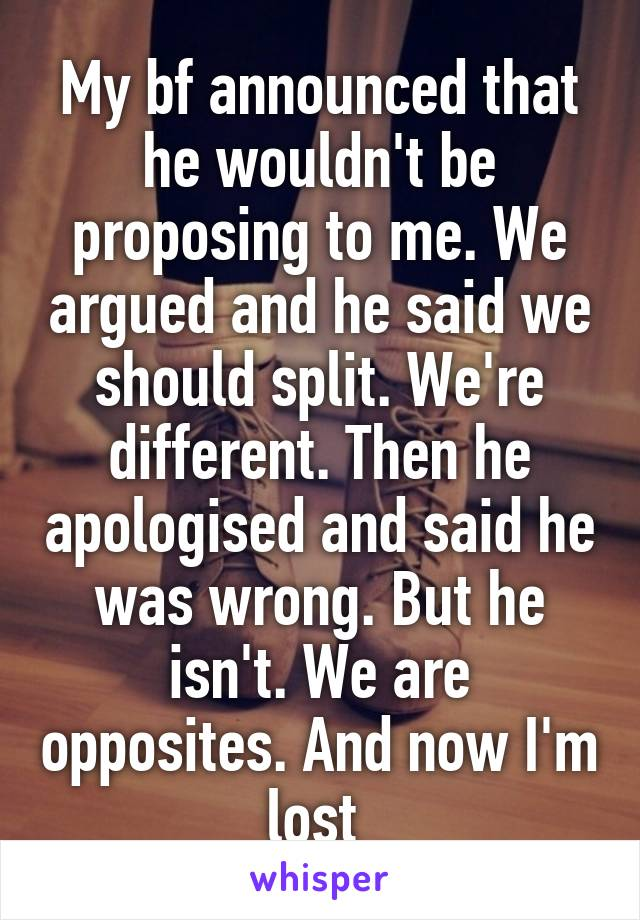 My bf announced that he wouldn't be proposing to me. We argued and he said we should split. We're different. Then he apologised and said he was wrong. But he isn't. We are opposites. And now I'm lost