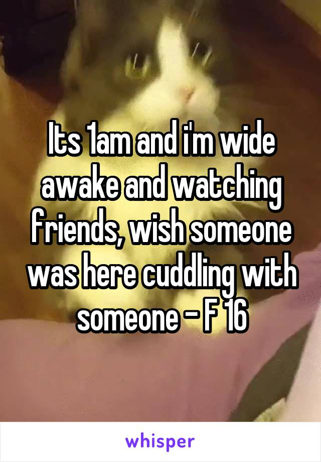 Its 1am and i'm wide awake and watching friends, wish someone was here cuddling with someone - F 16